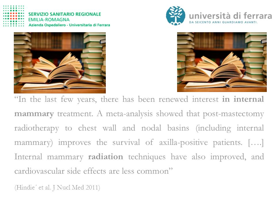 In the last few years, there has been renewed interest in internal mammary treatment. A meta-analysis showed that post-mastectomy radiotherapy to chest wall and nodal basins (including internal mammary) improves the survival of axilla-positive patients. [….] Internal mammary radiation techniques have also improved, and cardiovascular side effects are less common